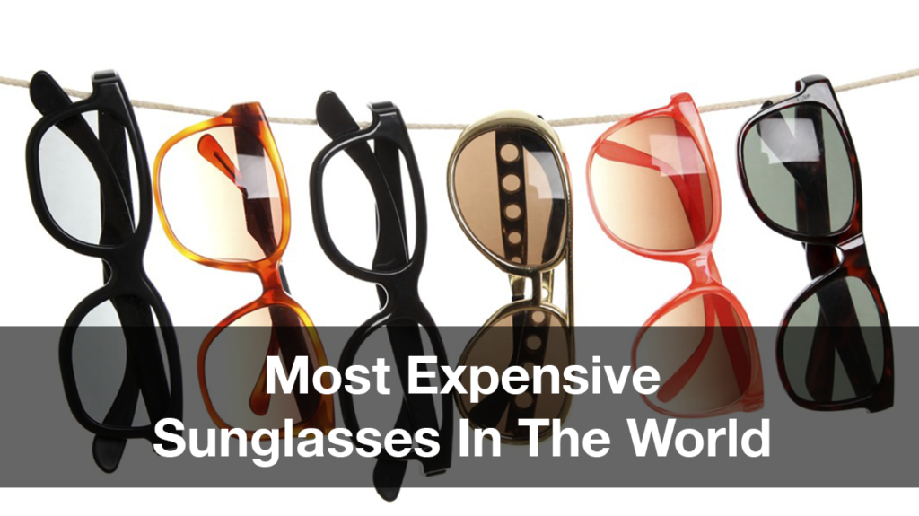 4154887f28 ... let s take a look at the updated list of most expensive sunglasses as  of 2018. Do you have pockets deep enough to buy any of them