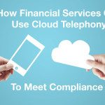 How Financial Services Can Use Cloud Telephony To Meet Compliance