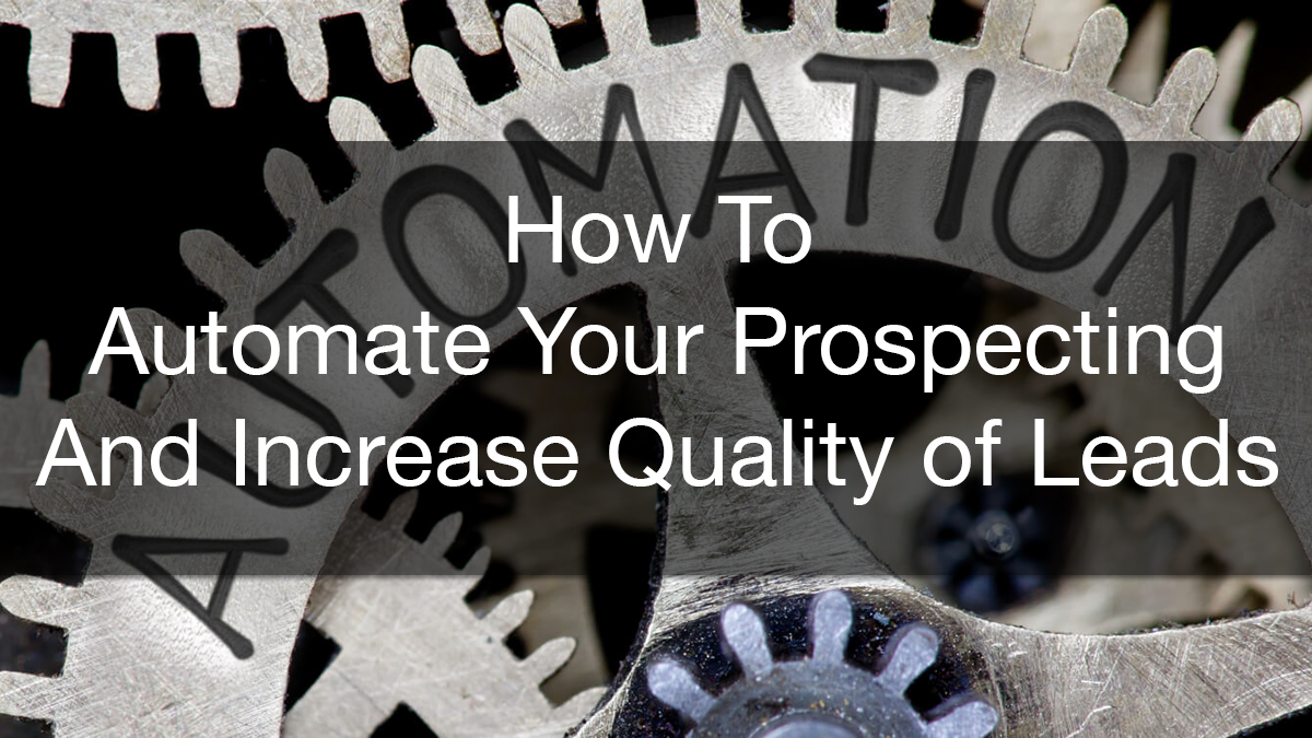 How To Automate Your Prospecting and Increase Quality of Leads